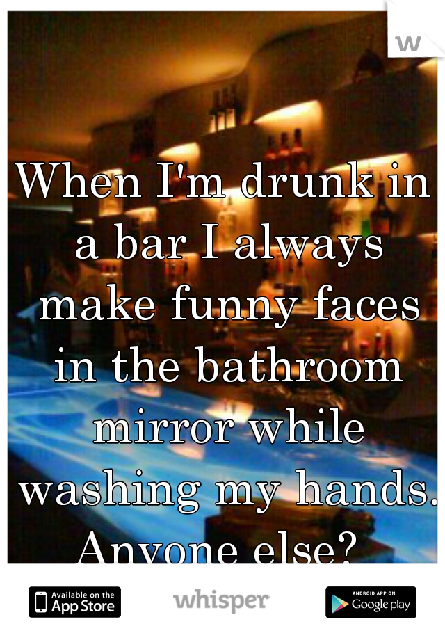When I'm drunk in a bar I always make funny faces in the bathroom mirror while washing my hands. Anyone else?
