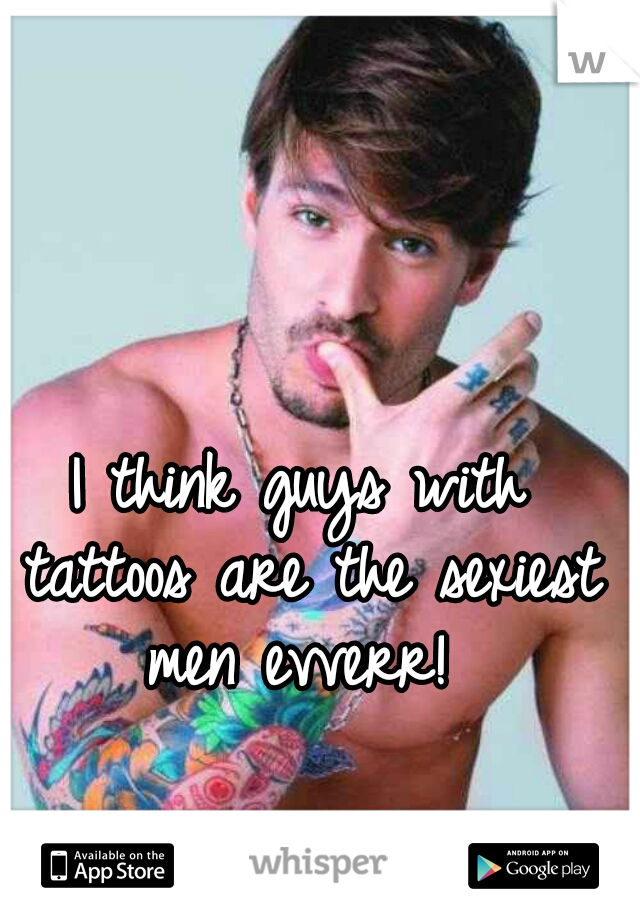 I think guys with tattoos are the sexiest men evverr!