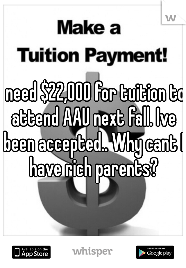 I need $22,000 for tuition to attend AAU next fall. Ive been accepted.. Why cant I have rich parents?