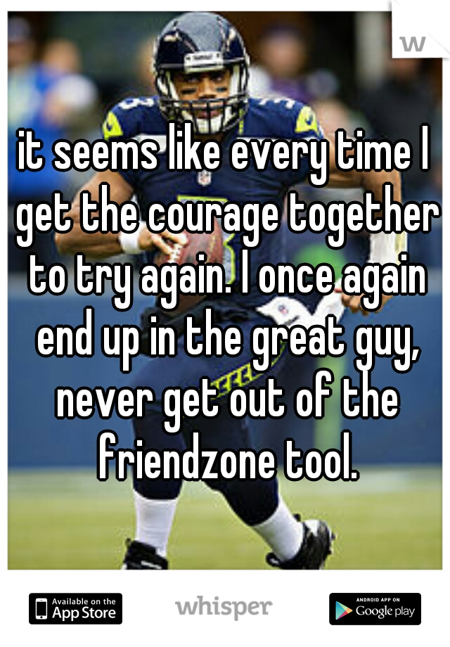 it seems like every time I get the courage together to try again. I once again end up in the great guy, never get out of the friendzone tool.