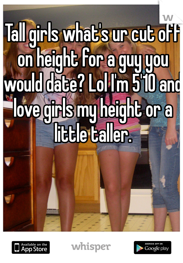 Tall girls what's ur cut off on height for a guy you would date? Lol I'm 5'10 and love girls my height or a little taller.