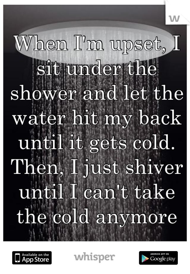 When I'm upset, I sit under the shower and let the water hit my back until it gets cold. Then, I just shiver until I can't take the cold anymore