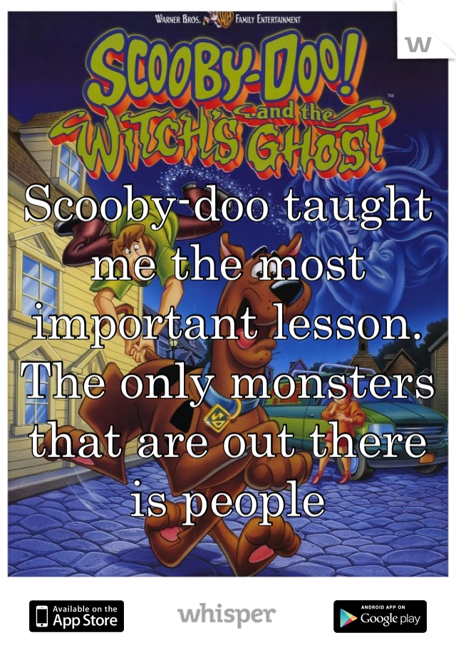 Scooby-doo taught me the most important lesson. The only monsters that are out there is people