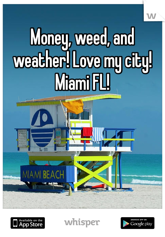 Money, weed, and weather! Love my city! Miami FL!