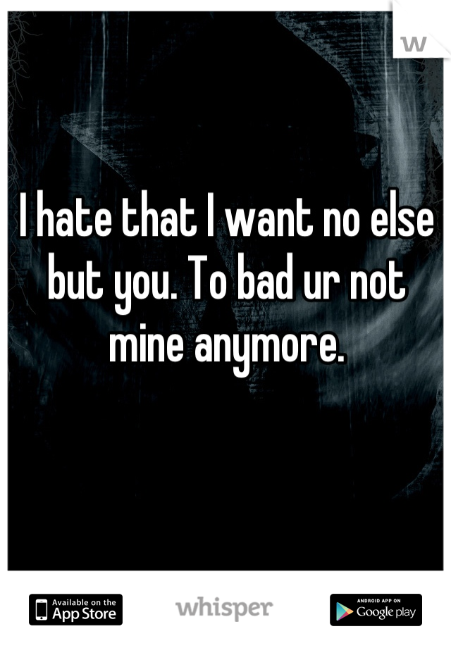 I hate that I want no else but you. To bad ur not mine anymore.