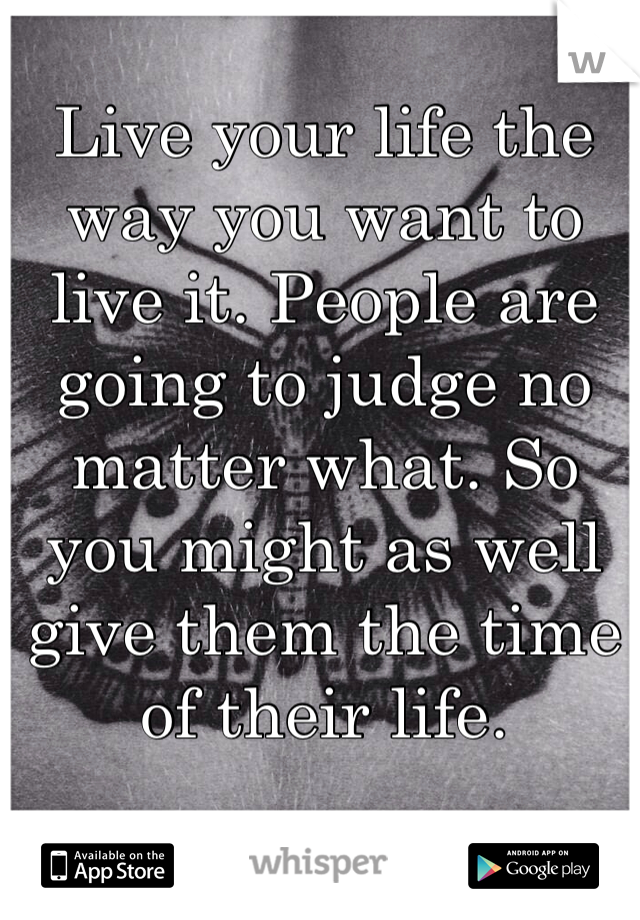 Live your life the way you want to live it. People are going to judge no matter what. So you might as well give them the time of their life.