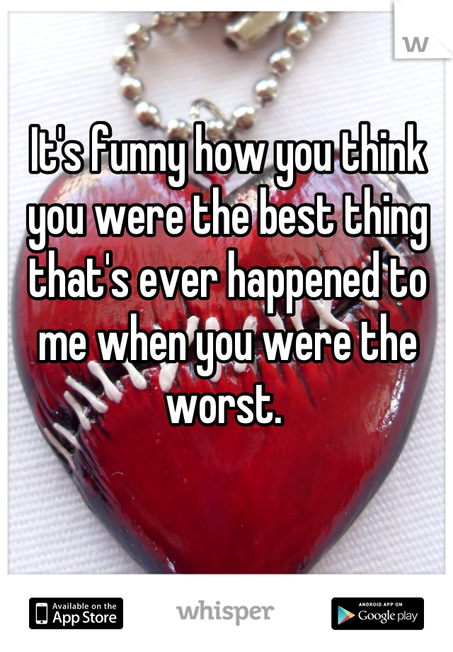 It's funny how you think you were the best thing that's ever happened to me when you were the worst.