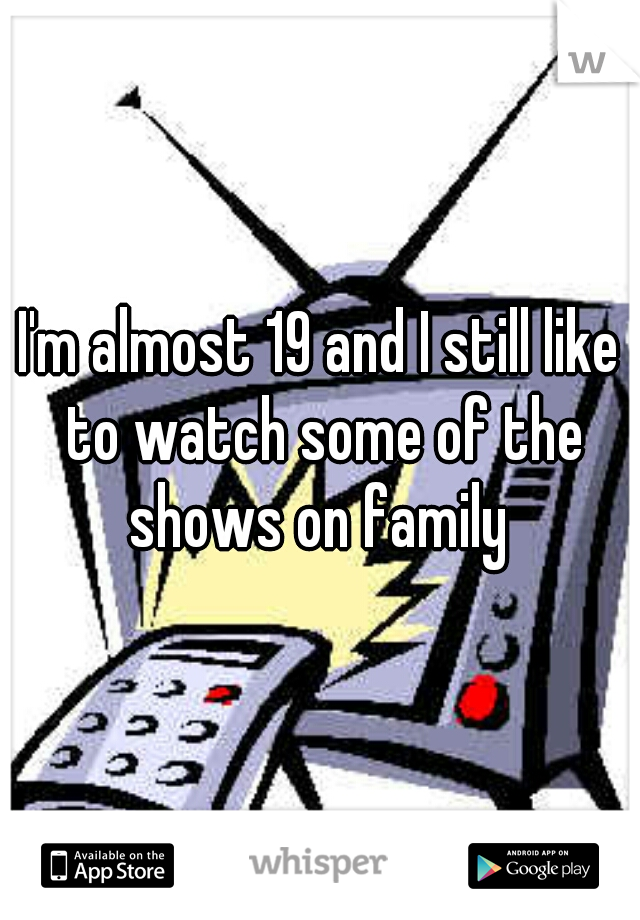 I'm almost 19 and I still like to watch some of the shows on family