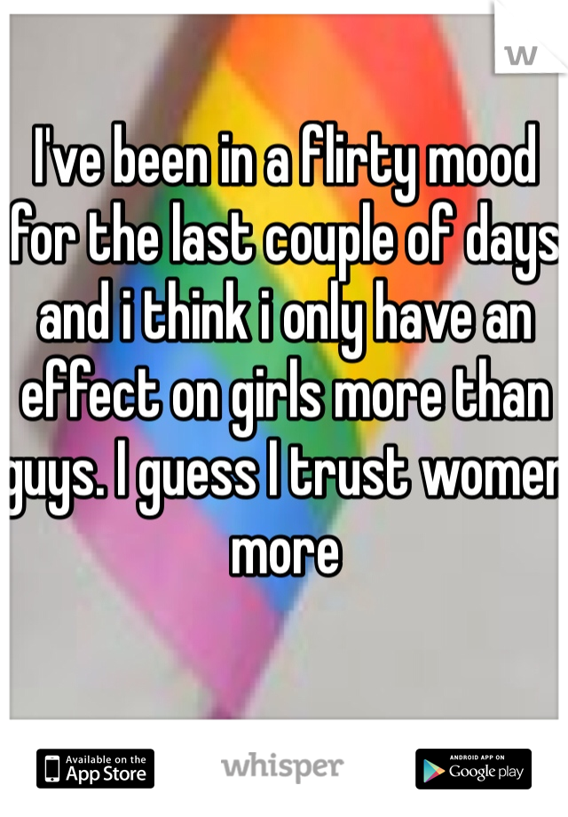 I've been in a flirty mood for the last couple of days and i think i only have an effect on girls more than guys. I guess I trust women more