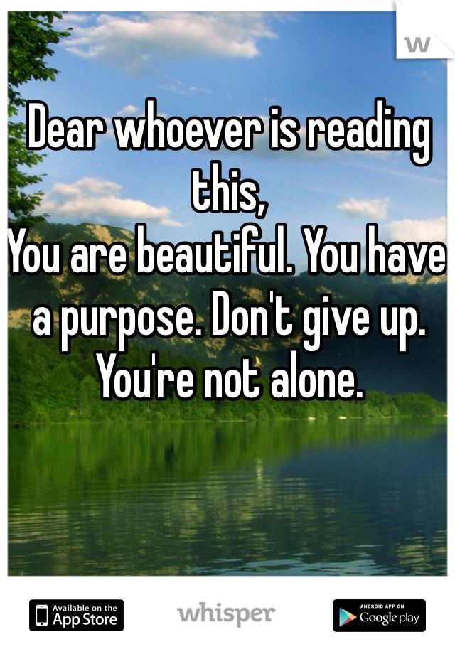 Dear whoever is reading this, You are beautiful. You have a purpose. Don't give up. You're not alone.