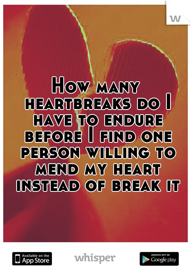 How many heartbreaks do I have to endure before I find one person willing to mend my heart instead of break it