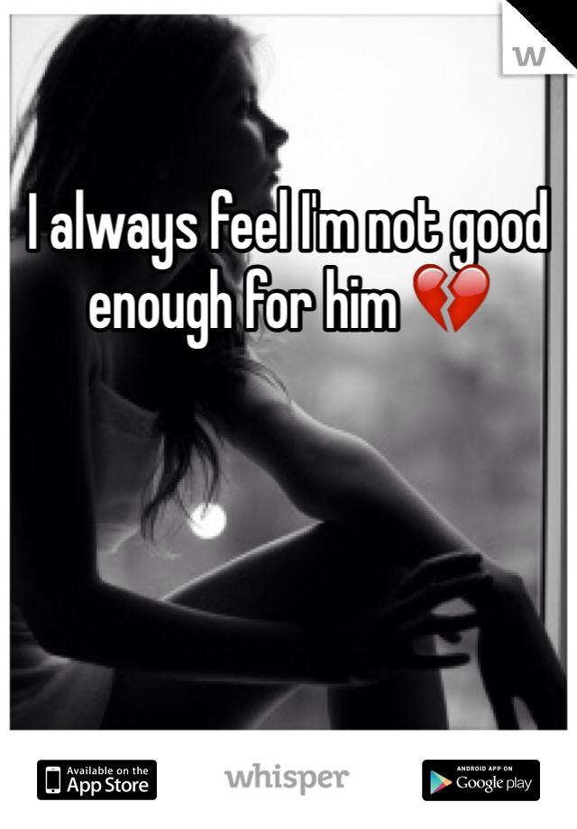 I always feel I'm not good enough for him 💔