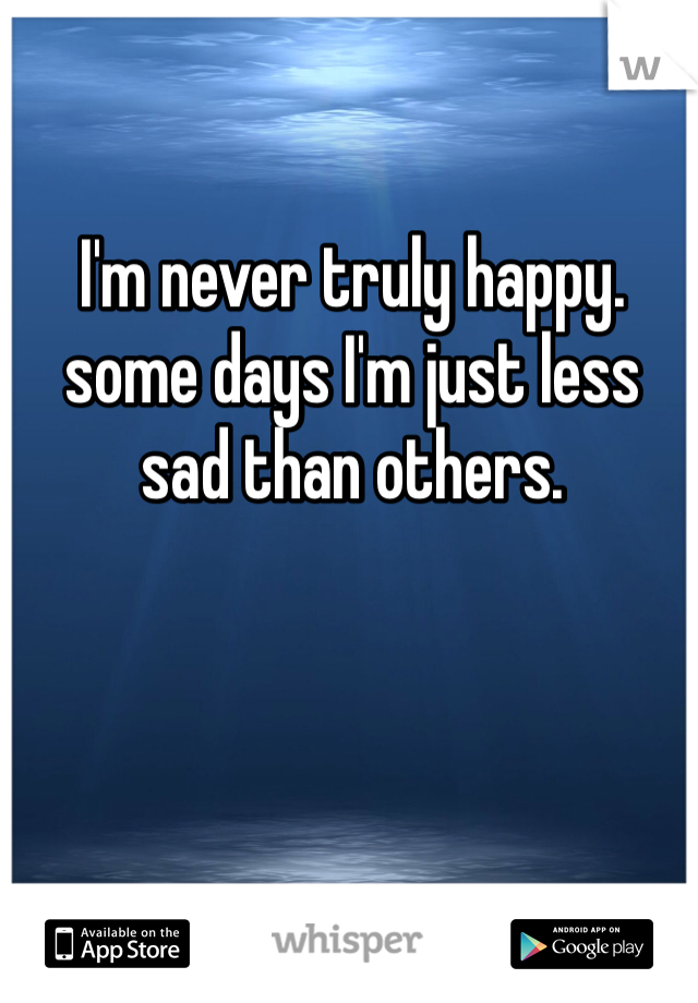 I'm never truly happy. some days I'm just less sad than others.