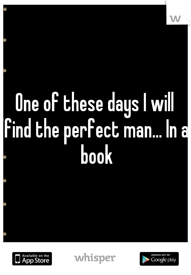 One of these days I will find the perfect man... In a book