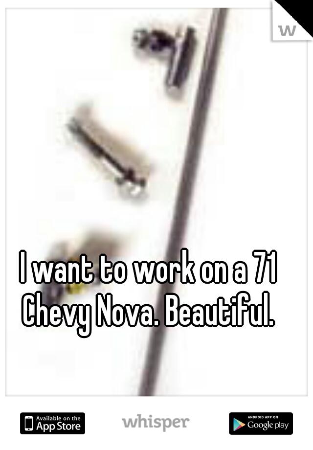 I want to work on a 71 Chevy Nova. Beautiful.