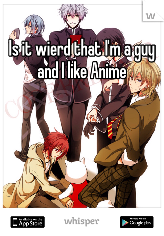 Is it wierd that I'm a guy and I like Anime