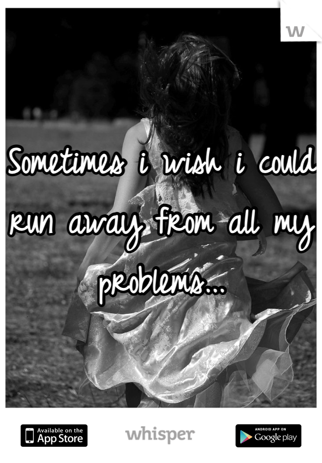 Sometimes i wish i could run away from all my problems...