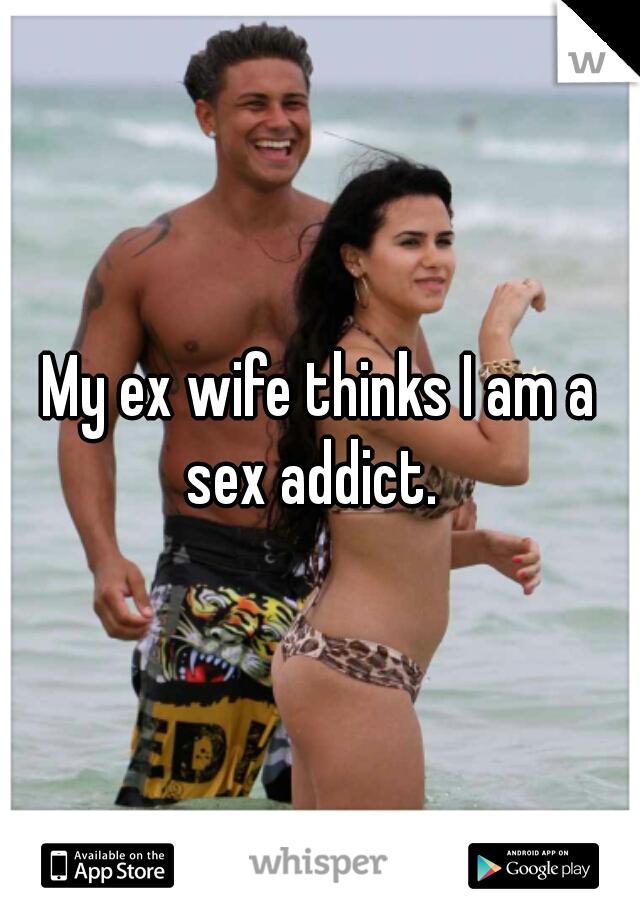 My ex wife thinks I am a sex addict.
