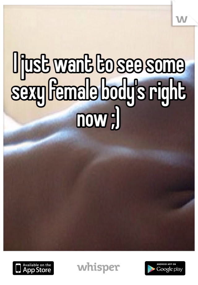 I just want to see some sexy female body's right now ;)