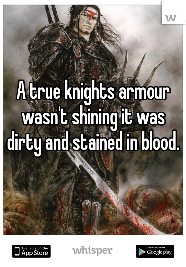 A true knights armour wasn't shining it was dirty and stained in blood.