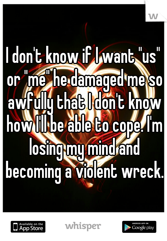"I don't know if I want ""us"" or ""me"" he damaged me so awfully that I don't know how I'll be able to cope. I'm losing my mind and becoming a violent wreck."