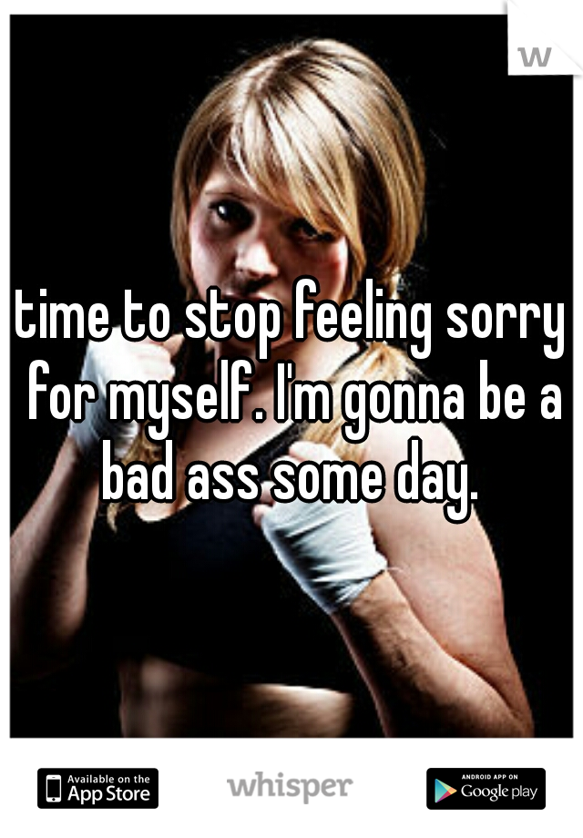 time to stop feeling sorry for myself. I'm gonna be a bad ass some day.