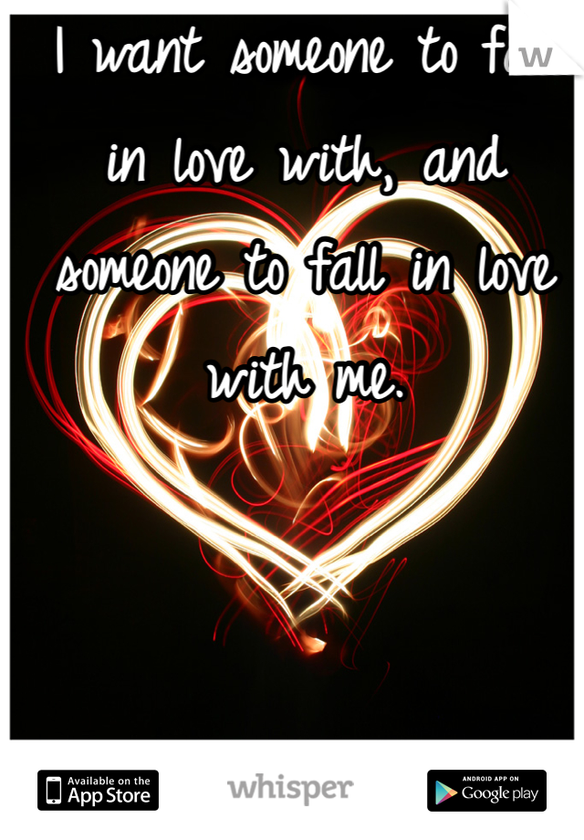 I want someone to fall in love with, and someone to fall in love with me.