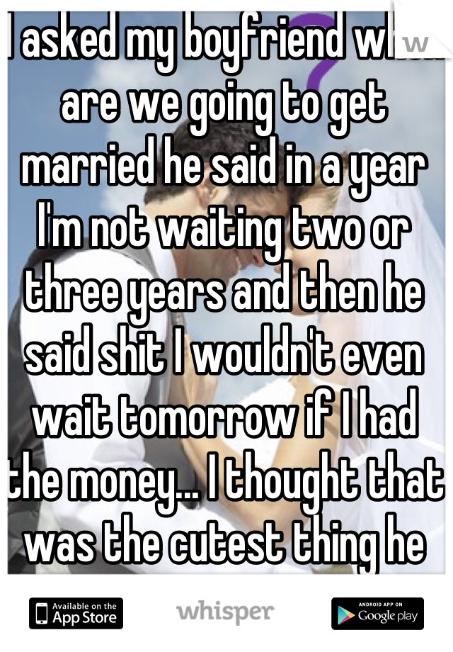 I asked my boyfriend when are we going to get married he said in a year I'm not waiting two or three years and then he said shit I wouldn't even wait tomorrow if I had the money... I thought that was the cutest thing he has ever said :)