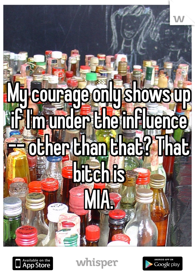 My courage only shows up if I'm under the influence  -- other than that? That bitch is  MIA.