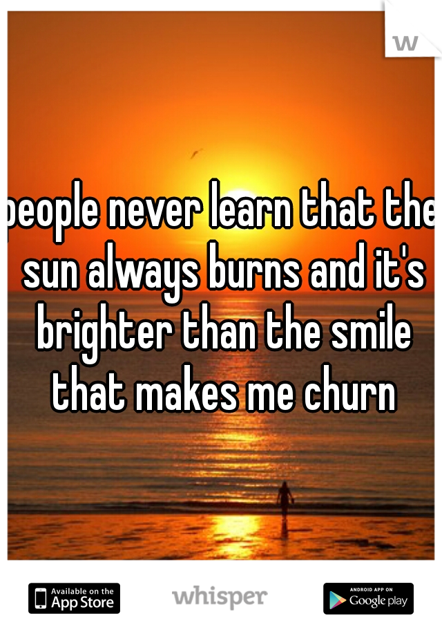 people never learn that the sun always burns and it's brighter than the smile that makes me churn