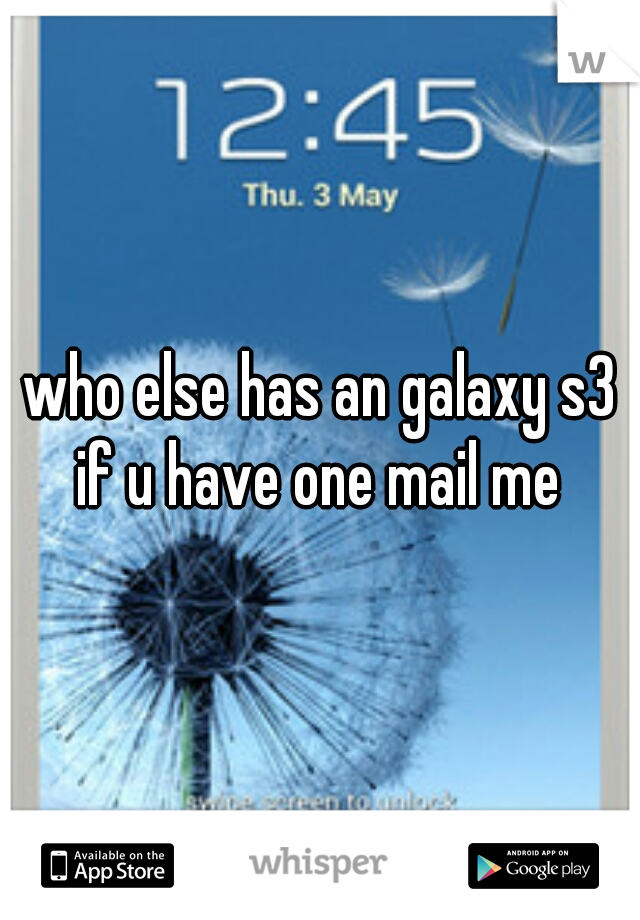 who else has an galaxy s3 if u have one mail me