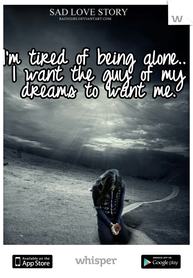 I'm tired of being alone.. I want the guy of my dreams to want me.