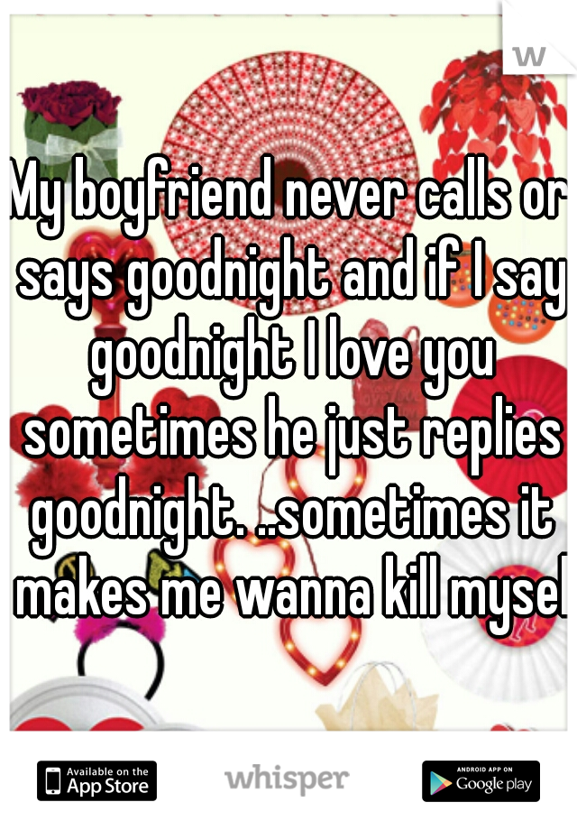 My boyfriend never calls or says goodnight and if I say goodnight I love you sometimes he just replies goodnight. ..sometimes it makes me wanna kill myself