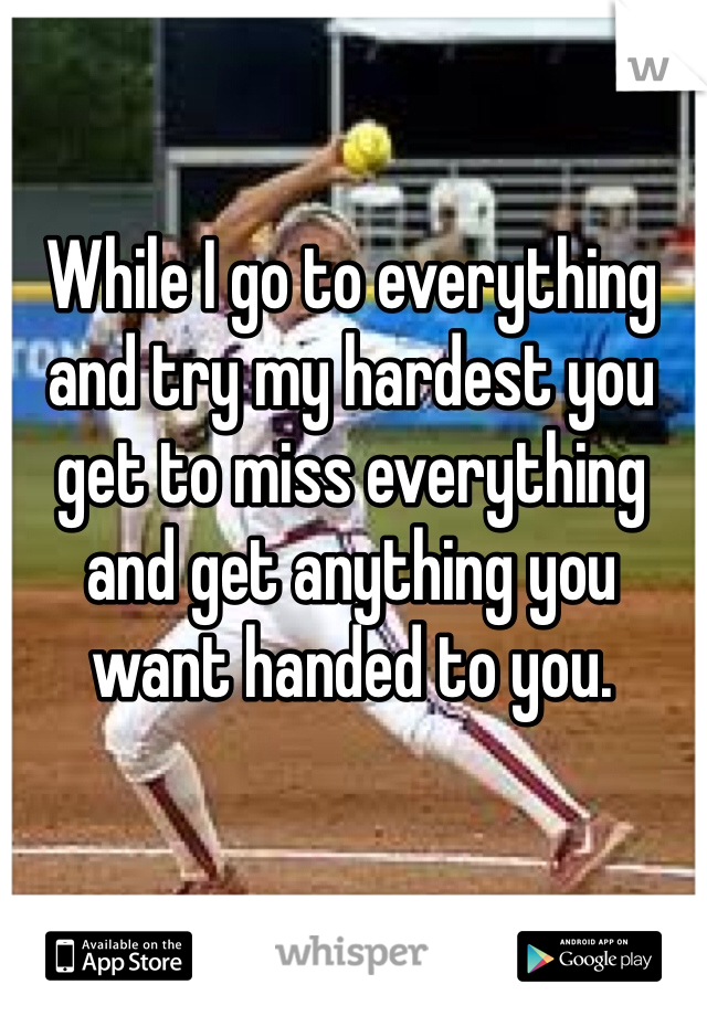 While I go to everything and try my hardest you get to miss everything and get anything you want handed to you.