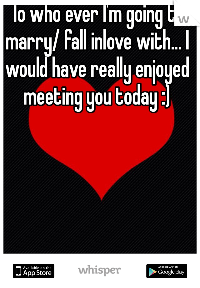 To who ever I'm going to marry/ fall inlove with... I would have really enjoyed meeting you today :)