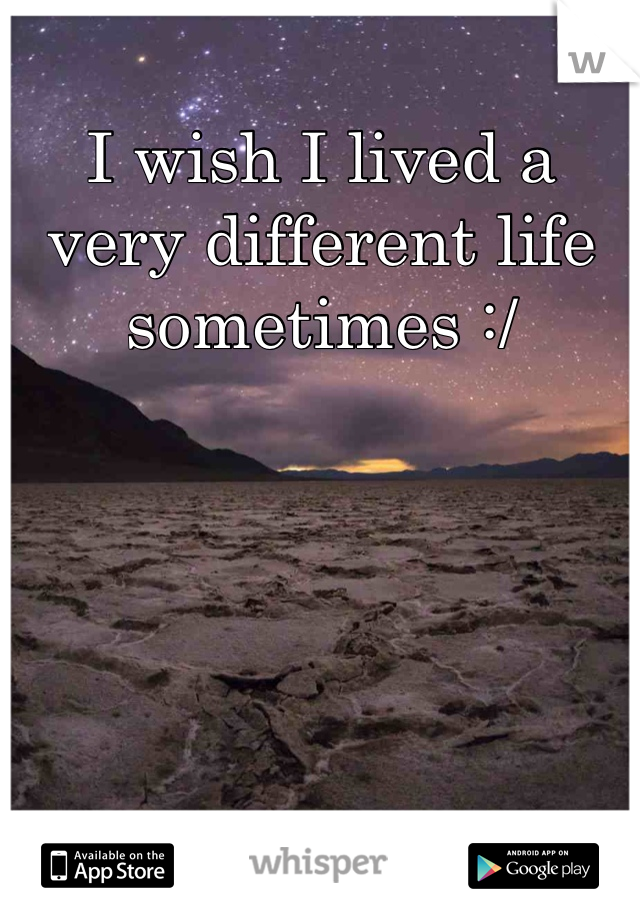 I wish I lived a very different life sometimes :/