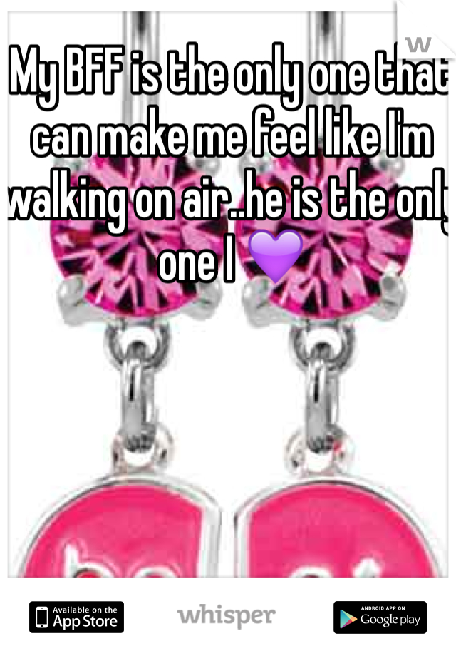 My BFF is the only one that can make me feel like I'm walking on air..he is the only one I 💜