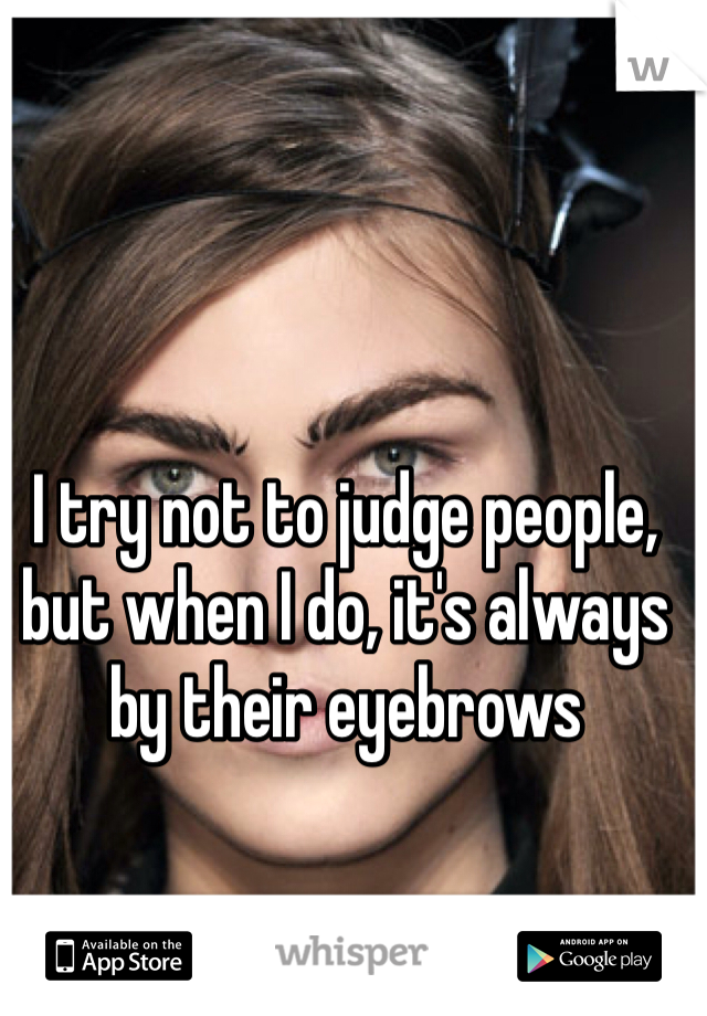 I try not to judge people, but when I do, it's always by their eyebrows