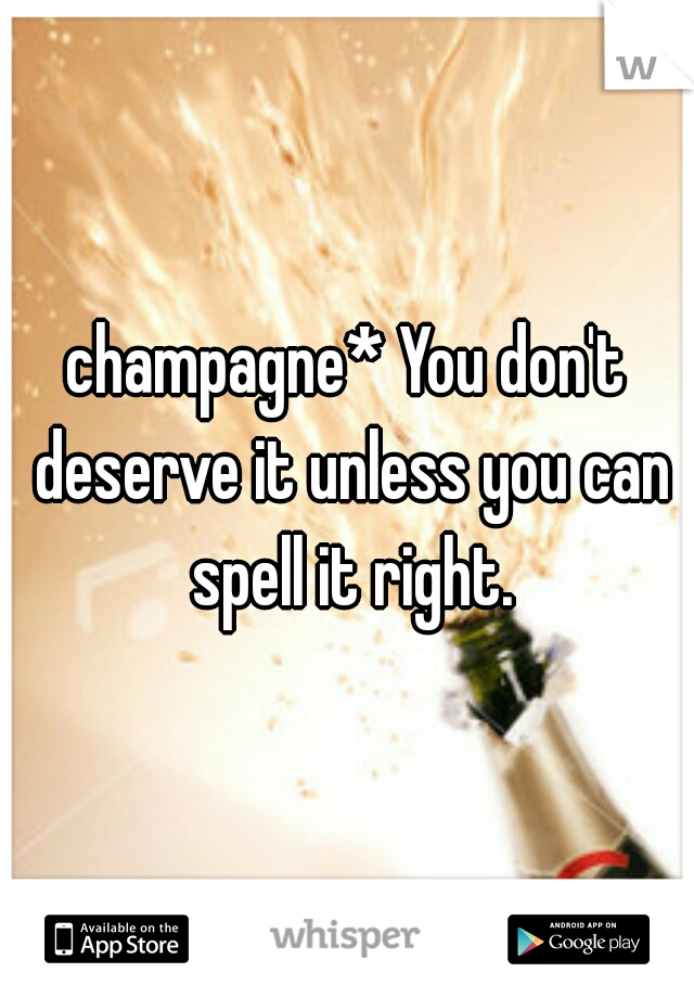 champagne* You don't deserve it unless you can spell it right.
