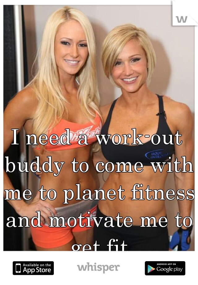 I need a work-out buddy to come with me to planet fitness and motivate me to get fit