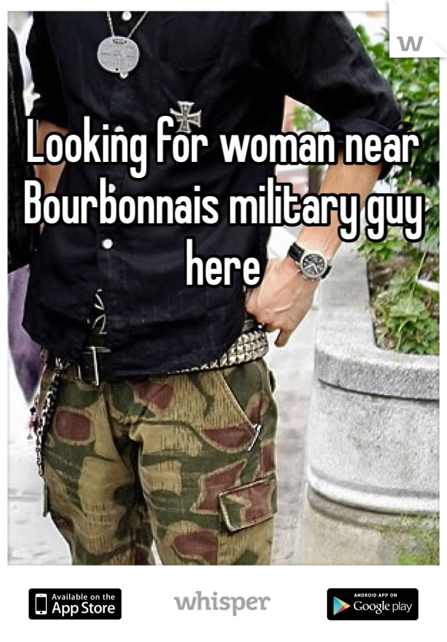 Looking for woman near Bourbonnais military guy here