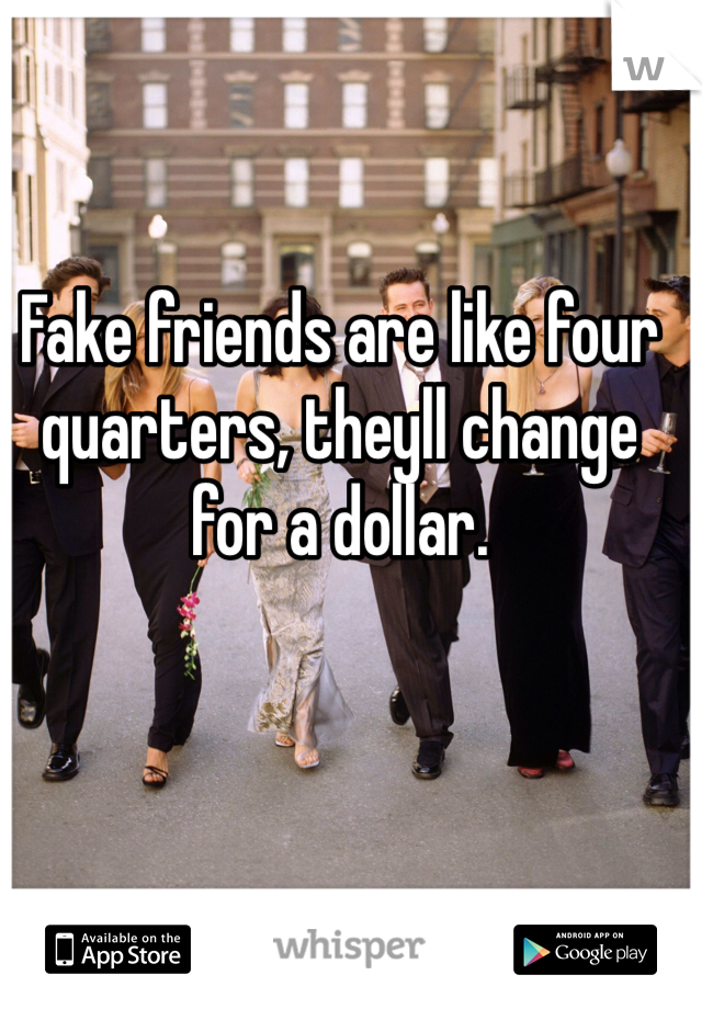 Fake friends are like four quarters, theyll change for a dollar.
