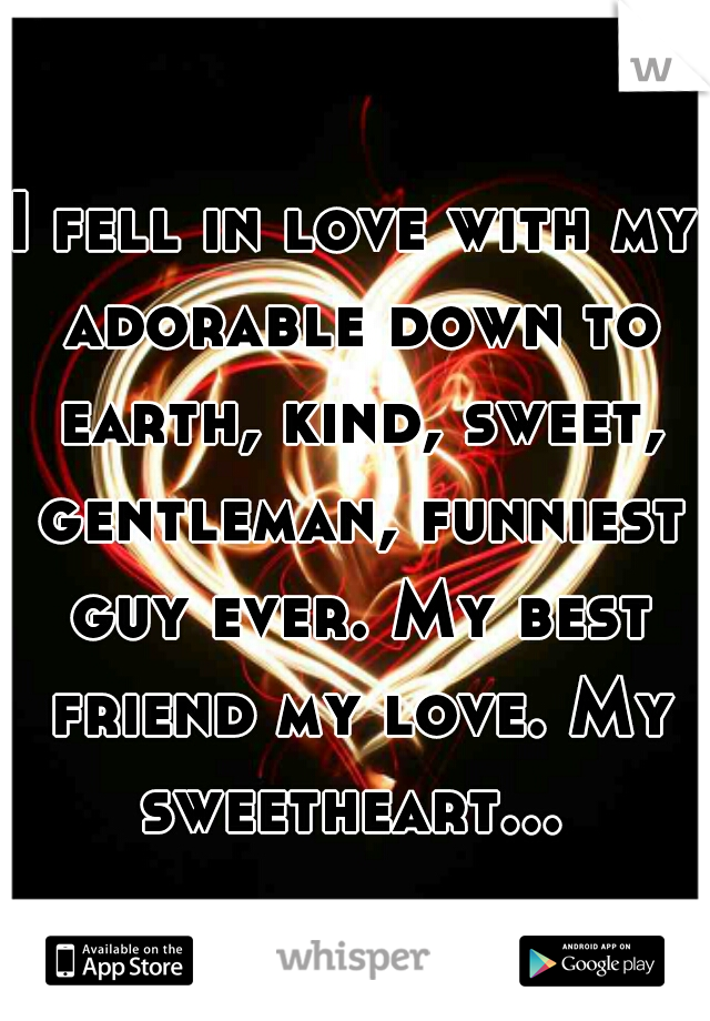 I fell in love with my adorable down to earth, kind, sweet, gentleman, funniest guy ever. My best friend my love. My sweetheart...