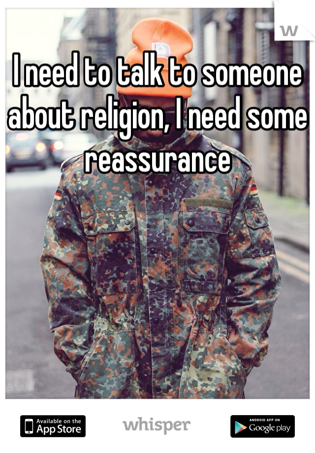 I need to talk to someone about religion, I need some reassurance