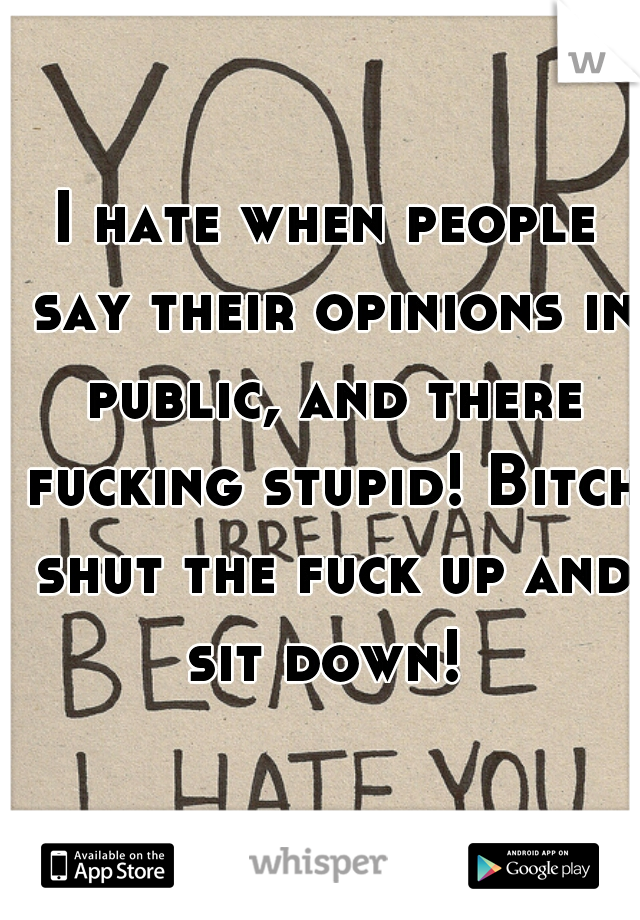 I hate when people say their opinions in public, and there fucking stupid! Bitch shut the fuck up and sit down!