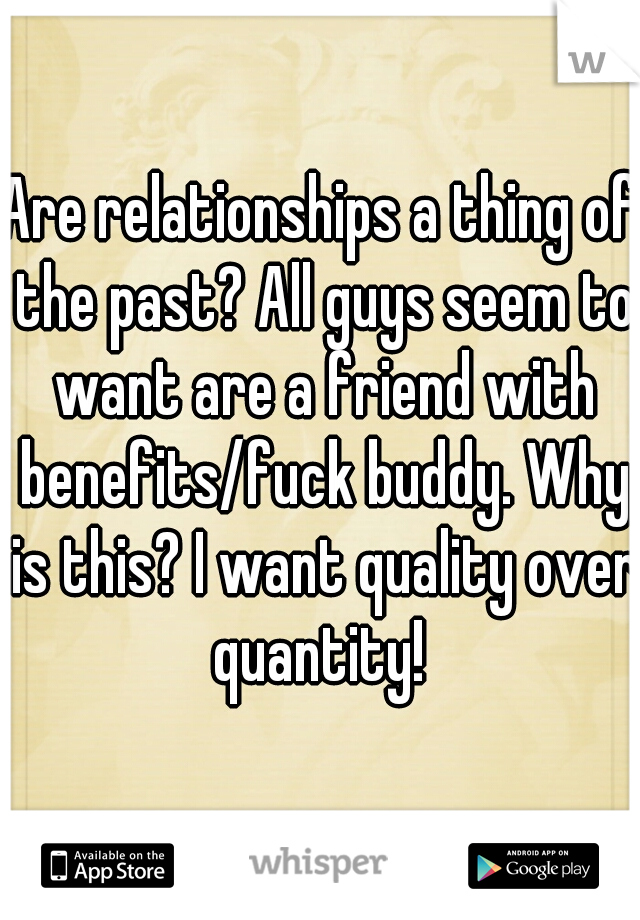 Are relationships a thing of the past? All guys seem to want are a friend with benefits/fuck buddy. Why is this? I want quality over quantity!