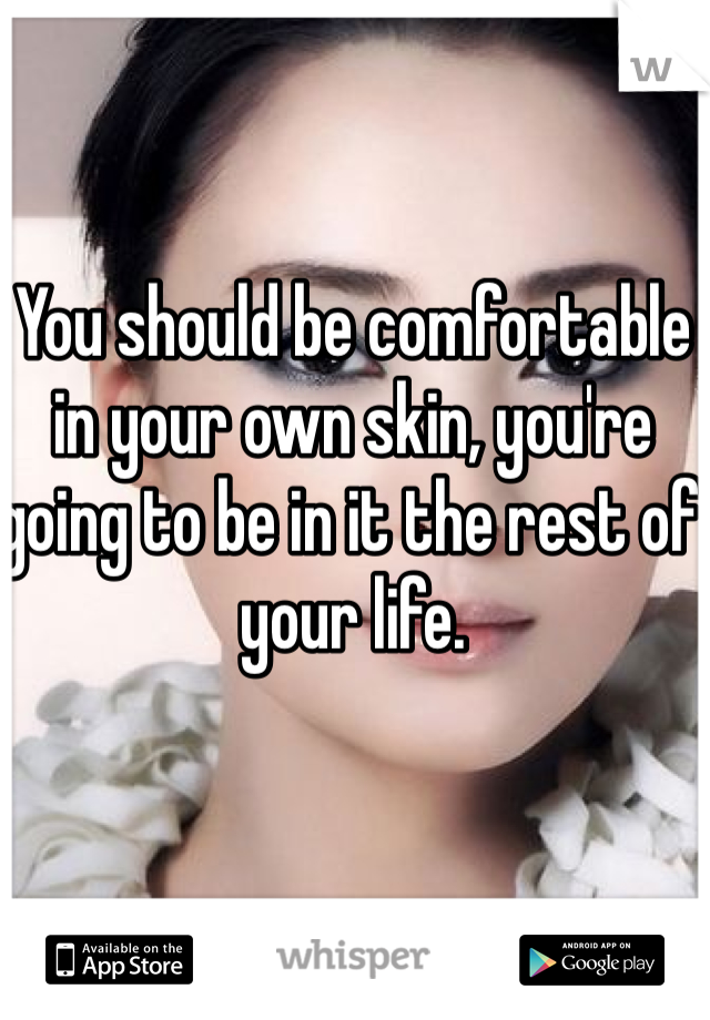 You should be comfortable in your own skin, you're going to be in it the rest of your life.