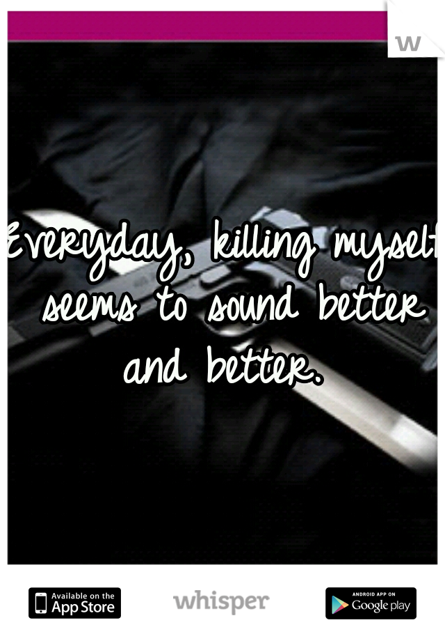 Everyday, killing myself seems to sound better and better.