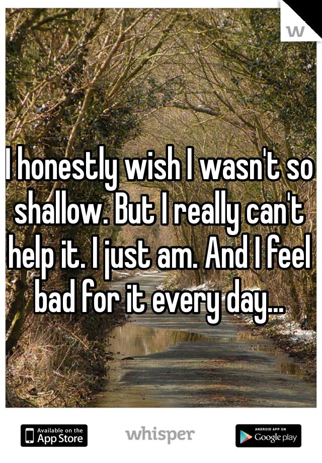 I honestly wish I wasn't so shallow. But I really can't help it. I just am. And I feel bad for it every day...