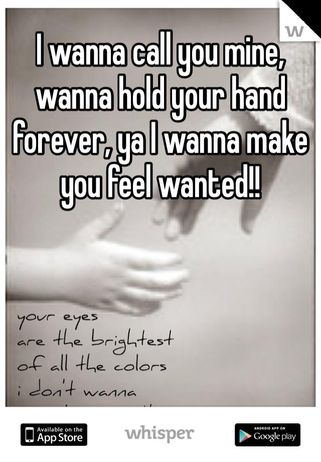 I wanna call you mine, wanna hold your hand forever, ya I wanna make you feel wanted!!